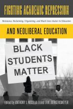 Fighting Academic Repression and Neoliberal Education: Resistance, Reclaiming, Organizing, and Black Lives Matter in Education